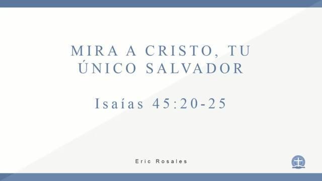 Eric Rosales - Mira a Cristo, Tu único Salvador. Isaías 45:20-25.