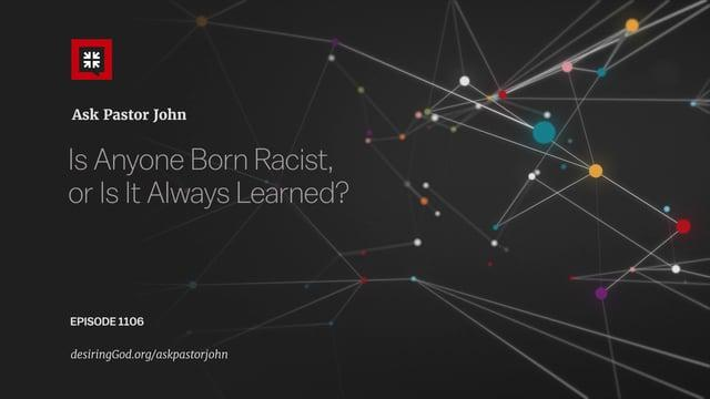 John Piper  - Is Anyone Born a Racist? Or Is It Learned?