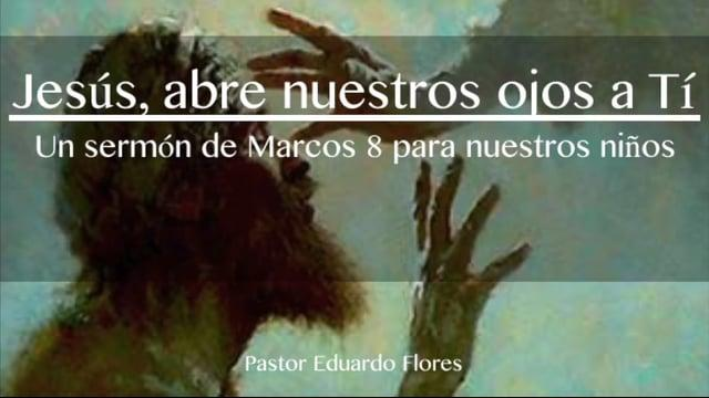 Pastor Eduardo Flores / Jesús, abre nuestros ojos a Ti (Marcos 8:22-26)