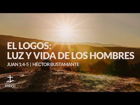Héctor Bustamante - El Logos: Luz y vida de los hombres (Juan 1:4-5 )