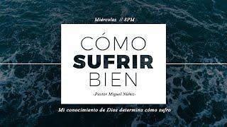 Pastor Miguel Núñez - Mi conocimiento de Dios determina cómo sufro