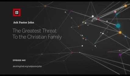 John Piper - The Greatest Threat To the Christian Family