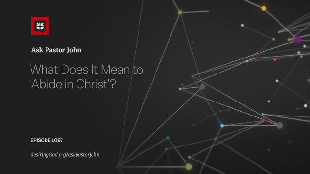 John Piper - What Does It Mean to 'Abide in Christ'?