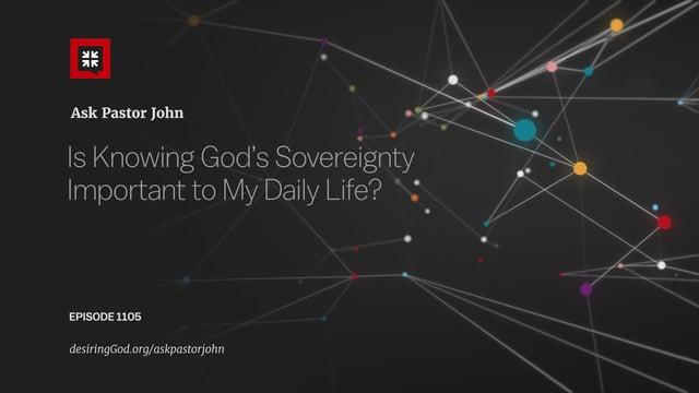John Piper  - Is Knowing God's Sovereignty Important to My Daily Life?