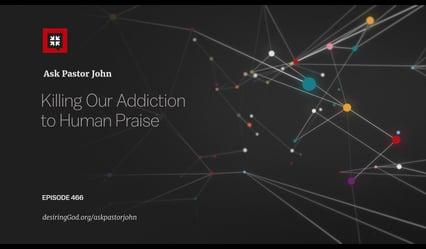 John Piper - Killing Our Addiction to Human Praise