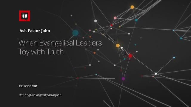 John Piper  - When Evangelical Leaders Toy with Truth