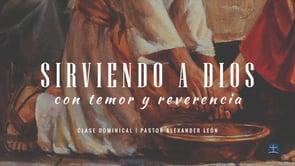 Alexander León - Sirviendo a Dios con Temor y Reverencia: Clase IV.