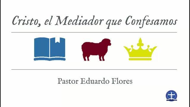 Pastor Eduardo Flores - Cristo, el Mediador que Confesamos (Clase XVIII)