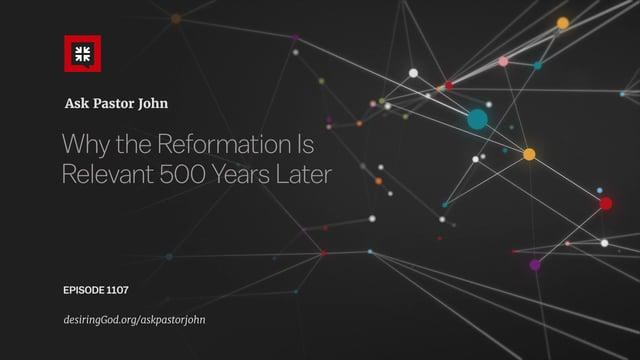 John Piper  - Why the Reformation Remains Relevant After 500 Years
