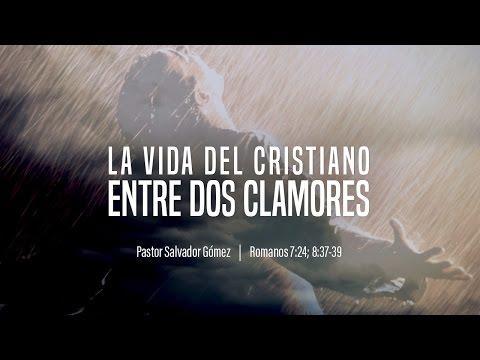 """Salvador Gómez - """"La vida del cristiano entre dos clamores"""" Rom. 7:24; 8:37-39"""