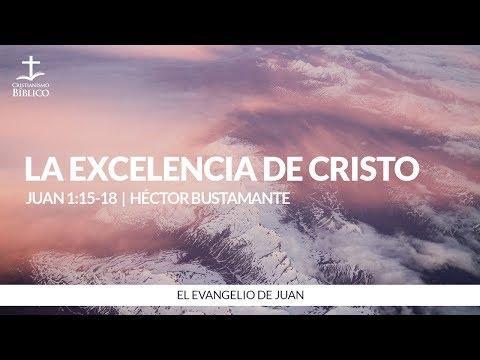 Héctor Bustamante - La excelencia de Cristo ( Juan 1:15-18 )