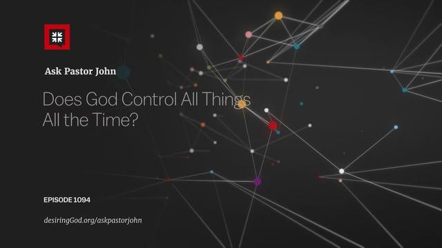 John Piper - Does God Control All Things All the Time?