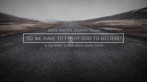 Jesus And The Journey To Joy // Do We Have To Enjoy God To Believe?
