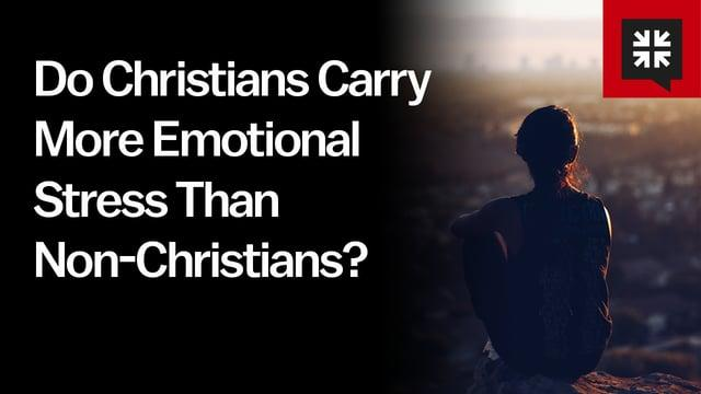 Pastor John Piper - Do Christians Carry More Emotional Stress Than Non-Christians?