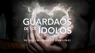 """Sugel Michelén - """"Guardaos de los ídolos"""" 1 Juan 5:20-21"""