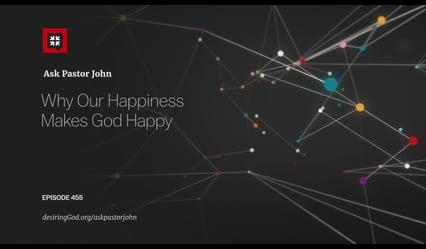 John Piper - Why Our Happiness Makes God Happy