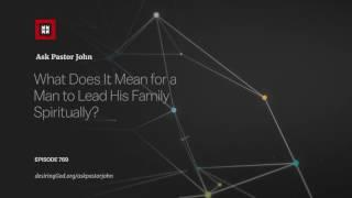 What Does It Mean for a Man to Lead His Family Spiritually? // Ask Pastor John