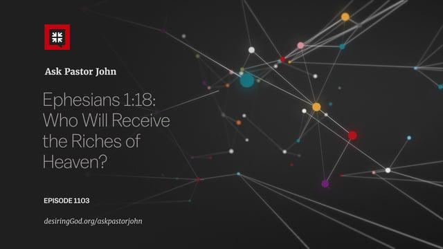 John Piper - Ephesians 1:18: Who Will Receive the Riches of Heaven?