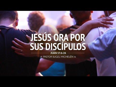 """Sugel Michelén - """"Jesús Ora por sus discípulos"""" Juan 17:6-26"""
