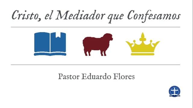 Pastor Eduardo Flores - Cristo, el Mediador que Confesamos: Clase VI.