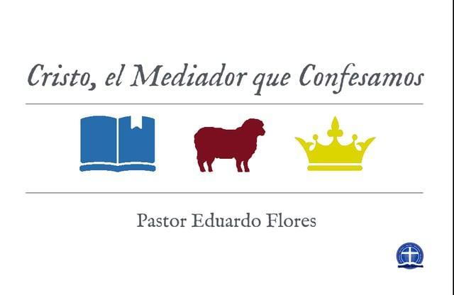 Pastor Eduardo Flores - Cristo, el Mediador que Confesamos Clase XIII.