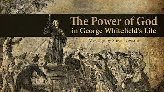 The Power of God in George Whitefield's Life - Steve Lawson